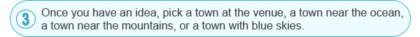 Once you have an idea, pick a town at the venue, a town near the ocean, a town near the mountains, or a town with blue skies.